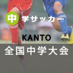 特集 第50回 関東中学校サッカー大会 2019 大会 令和元年度